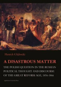 A Disastrous Matter - The Polish Question in the Russian Political Thought and Discourse of the Great Reform Age, 1856-1866