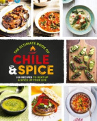 The Ultimate Book of Chile & Spice  : 100 Recipes to Heat Up & Spice Up Your Life