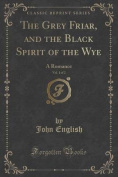 The Grey Friar, and the Black Spirit of the Wye, Vol. 1 of 2