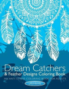 Dream Catchers & Feather Designs Coloring Book  : An Anti Stress Coloring Book for Adults