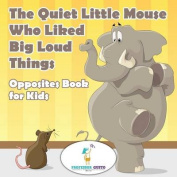 The Quiet Little Mouse Who Liked Big Loud Things- Opposites Book for Kids