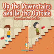Up the Downstairs and in the Outside - Opposites Book for Kids