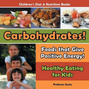 Carbohydrates! Foods That Give Positive Energy! - Healthy Eating for Kids - Children's Diet & Nutrition Books
