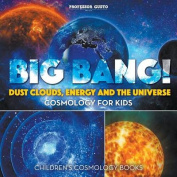 Big Bang! Dust Clouds, Energy and the Universe - Cosmology for Kids - Children's Cosmology Books