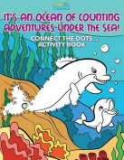 It's an Ocean of Counting Adventures Under the Sea! Connect the Dots Activity Book