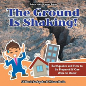The Ground Is Shaking! Earthquakes and How to Be Prepared If One Were to Occur - Children's Earthquake & Volcano Books