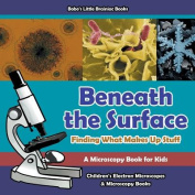 Beneath the Surface - Finding What Makes Up Stuff - A Microscopy Book for Kids - Children's Electron Microscopes & Microscopy Books