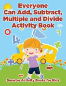 Everyone Can Add, Subtract, Multiple and Divide Activity Book