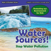 Water Sources! Stop Water Pollution - Protecting Our Environment for Kids - Children's Environment & Ecology Books