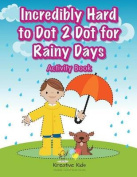 Incredibly Hard to Dot 2 Dot for Rainy Days Activity Book