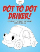 Dot to Dot Driver! Connect the Dots with Cars Activity Book