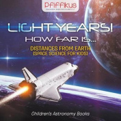 Light Years! How Far Is ...- Distances from Earth (Space Science for Kids) - Children's Astronomy Books