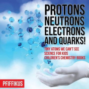 Protons, Neutrons, Electrons and Quarks! Tiny Atoms We Can't See - Science for Kids - Children's Chemistry Books