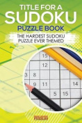 Title for a Sudoku Puzzle Book - The Hardest Sudoku Puzzle Ever Themed