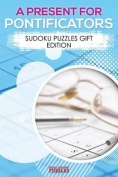 A Present for Pontificators - Sudoku Puzzles Gift Edition