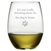 It's Not Really Drinking Alone If... the Dog Is Home Etched Stemless Wine Glass