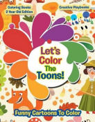 Lets Color the Toons! Funny Cartoons to Color - Coloring Books 2 Year Old Edition