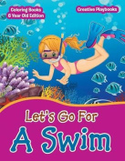 Lets Go for a Swim - Coloring Books 6 Year Old Edition