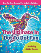 The Ultimate in Dot to Dot Fun - Dot to Dot Books for Adults Edition