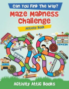 Can You Find the Way? Maze Madness Challenge Activity Book
