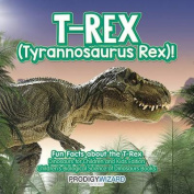 T-Rex (Tyrannosaurus Rex)! Fun Facts about the T-Rex - Dinosaurs for Children and Kids Edition - Children's Biological Science of Dinosaurs Books