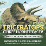 Triceratops (Three Horned Face)! Fun Facts about the Triceratops - Dinosaurs for Children and Kids Edition - Children's Biological Science of Dinosaurs Books