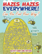 Mazes Mazes Everywhere! Can You Find Your Way? Kids Activity Book
