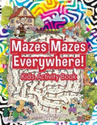 Mazes Mazes Everywhere! Kids Activity Book