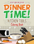 Dinner Time! Kitchen Tools Coloring Book