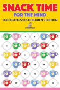 Snack Time for the Mind - Sudoku Puzzles Children's Edition