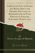A Selective List of Essays and Books about the Theatre, Exclusive of Biography and of Plays Printed in English, Published During 1912