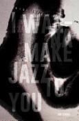 I Wanna Make Jazz to You