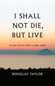 I Shall Not Die, But Live