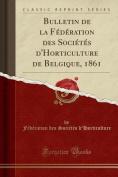 Bulletin de La Federation Des Societes D'Horticulture de Belgique, 1861  [FRE]