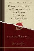 Elizabeth Seton Et Les Commencements de L'Eglise Catholique Aux Etats-Unis, Vol. 1  [FRE]