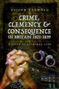 Crime, Clemency and Consequence in Britain 1821 - 1839