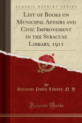 List of Books on Municipal Affairs and Civic Improvement in the Syracuse Library, 1911