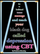 How to Befriend, Tame, Manage, and Teach Your Black Dog Called Depression Using CBT (or Cognitive Behaviour Therapy)