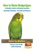 How to Raise Budgerigars - A Newbie's Guide to Raising Lovebirds - Australian Parakeets - For Profit and Pleasure