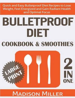 Bulletproof Diet Cookbook & Smoothies 2 in 1 ***Large Print Edition*** :  Quick and Easy Bulletproof Diet Recipes to Lose Weight, Feel Energized and