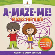 A-Maze-Me! Mazes for Kids (Activity Book Edition) - Work, Play & Learn Series Grade 1 Up
