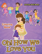 Oh! How We Love You Coloring Book