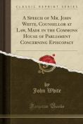 A Speech of Mr. John White, Counsellor at Law, Made in the Commons House of Parliament Concerning Episcopacy