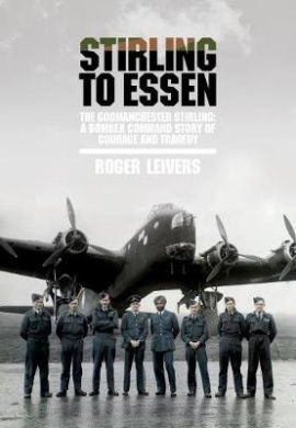 Stirling to Essen: The Godmanchester Stirling: A Bomber Command Story of Courage and Tragedy