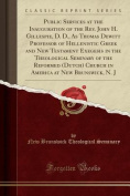 Public Services at the Inauguration of the REV. John H. Gillespie, D. D., as Thomas DeWitt Professor of Hellenistic Greek and New Testament Exegesis in the Theological Seminary of the Reformed (Dutch) Church in America at New Brunswick, N. J