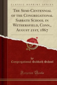 The Semi-Centennial of the Congregational Sabbath School in Wethersfield, Conn., August 21st, 1867