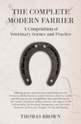 The Complete Modern Farrier - A Compendium of Veterinary Science and Practice - Showing the Best and Most Successful Methods for the Prevention of All Diseases to Which Farm Live-Stock Are Liable, and Showing Also the Best and Most Successful Methods for