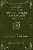 The Child at Home, or the Principles of Filial Duty Familiarly Illustrated