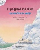 El Pequeno Oso Polar Encuentra Un Amigo [Spanish]