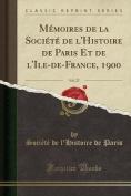 Memoires de La Societe de L'Histoire de Paris Et de L'Ile-de-France, 1900, Vol. 27  [FRE]
